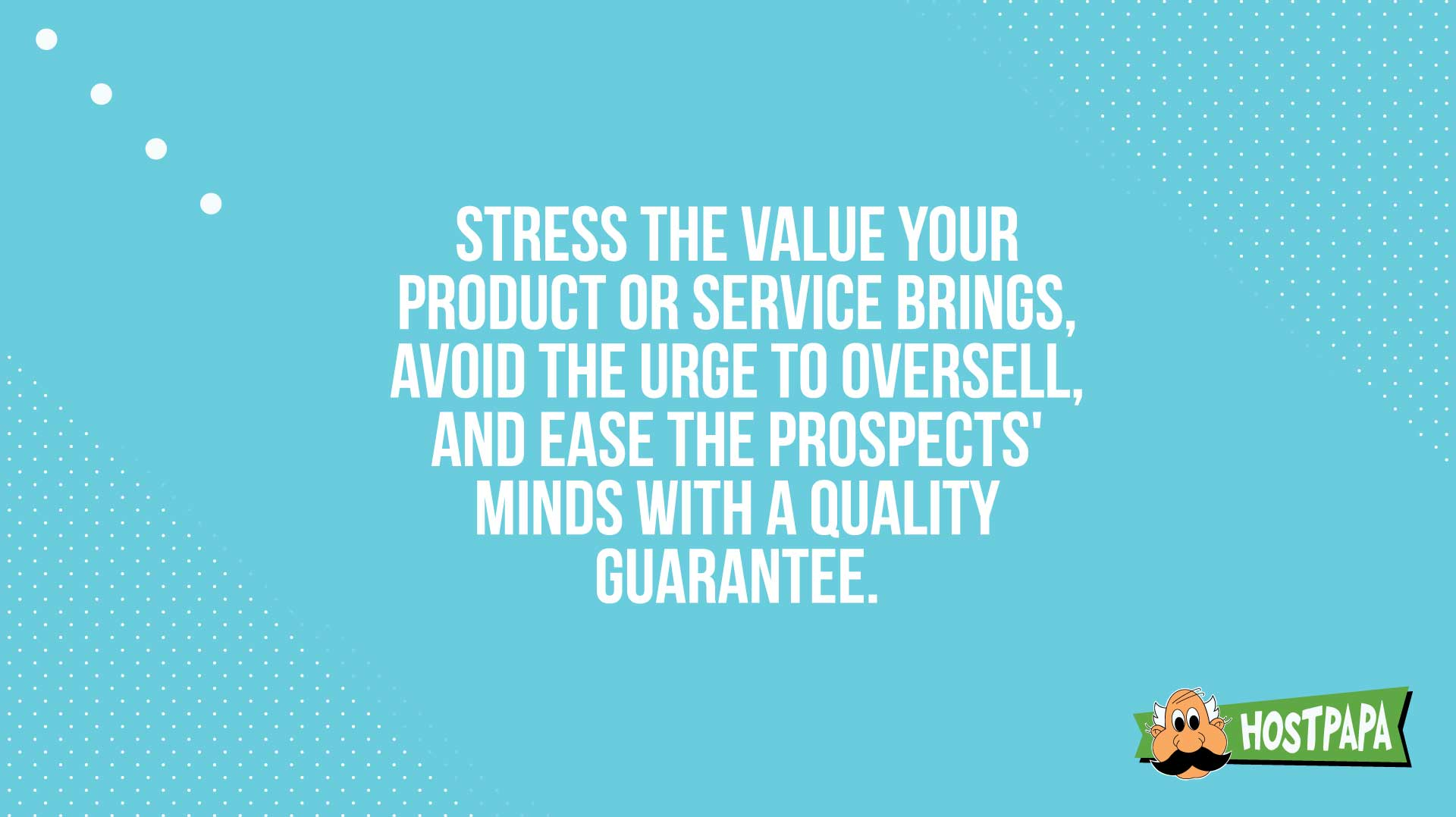 Avoid the urge to oversell, and ease the prospect's minds
