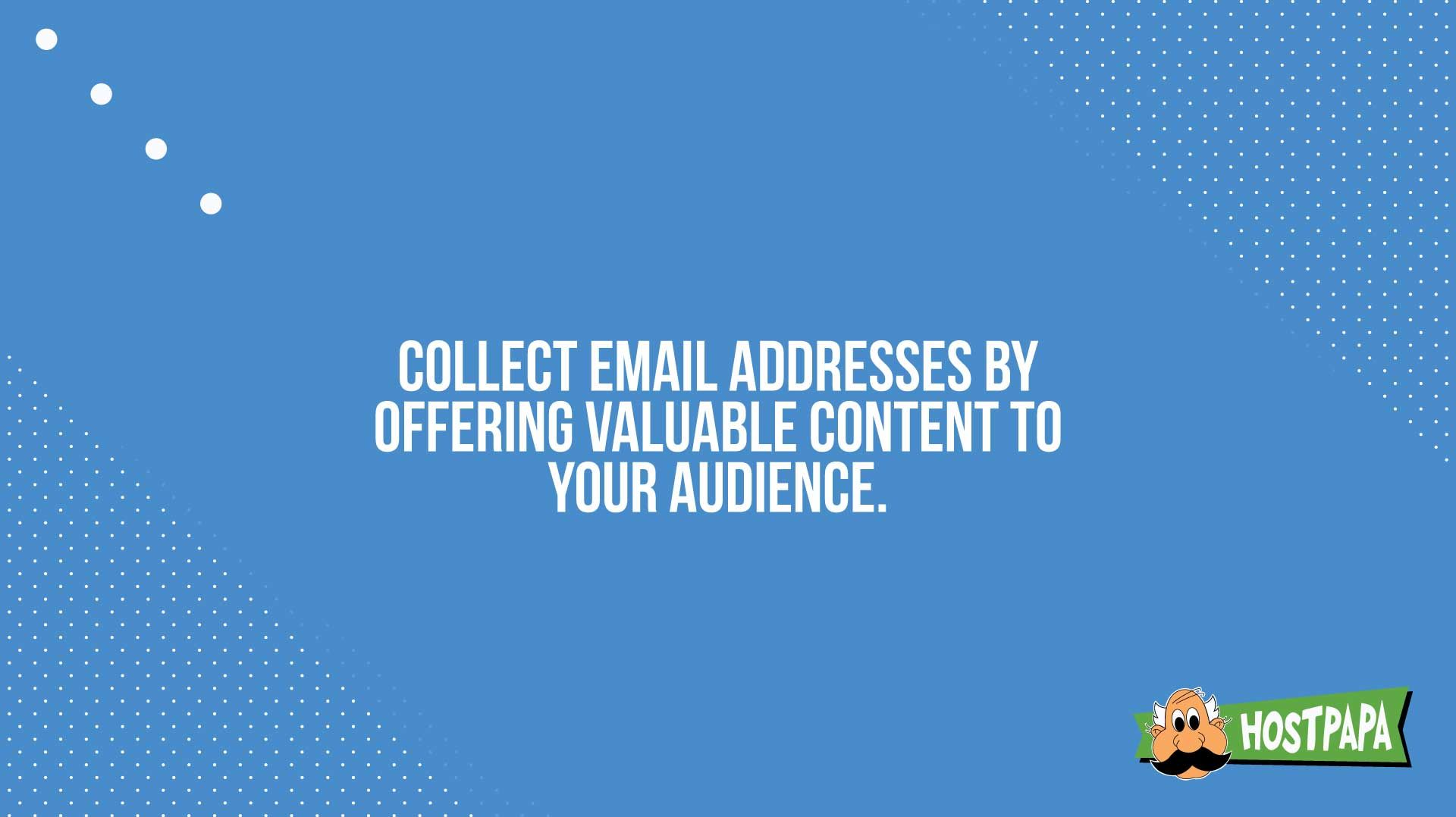 Collect email addresses by offering caluable content to your audience.