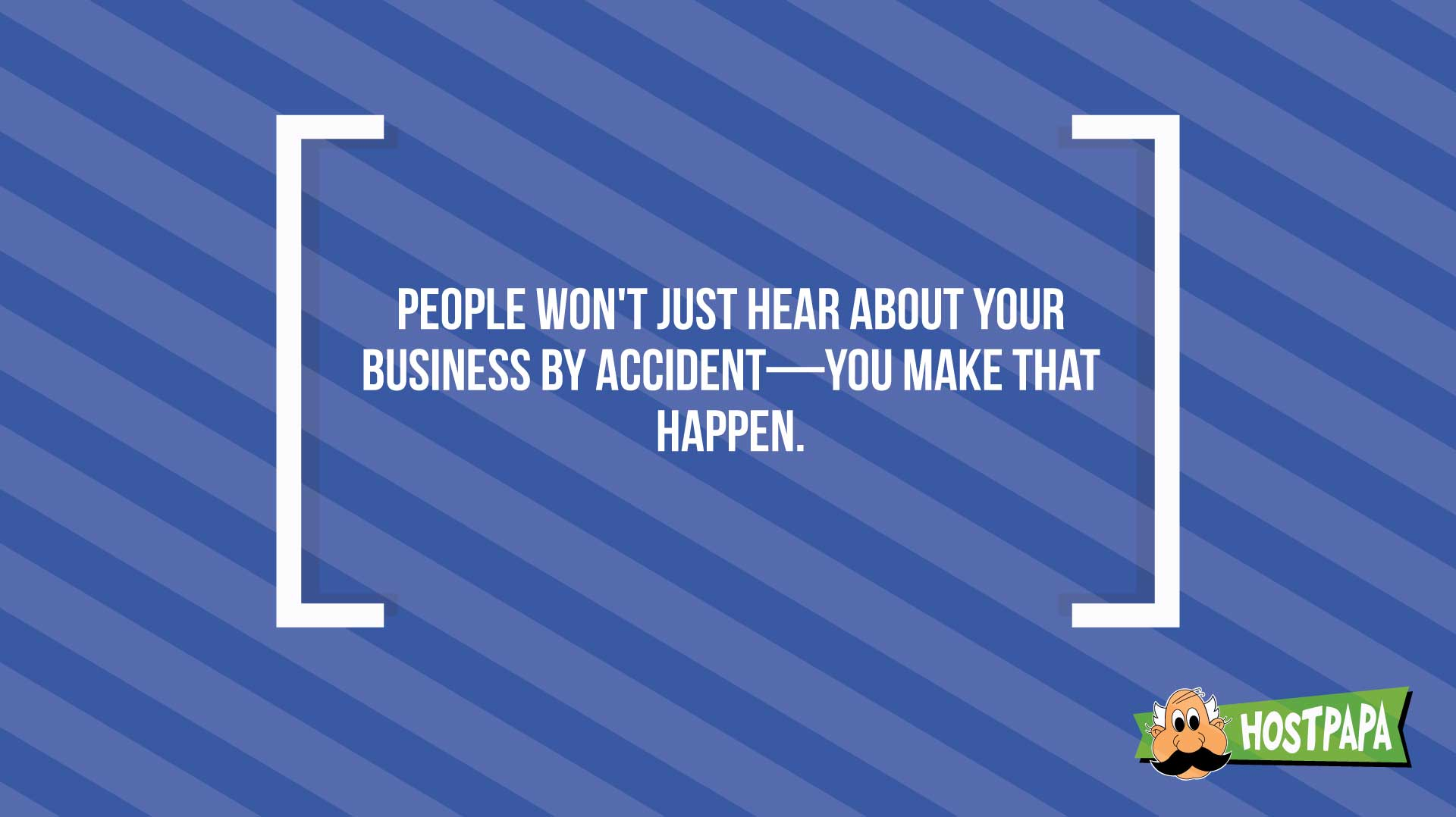 People won't just hear about your business by accident- you make that happen