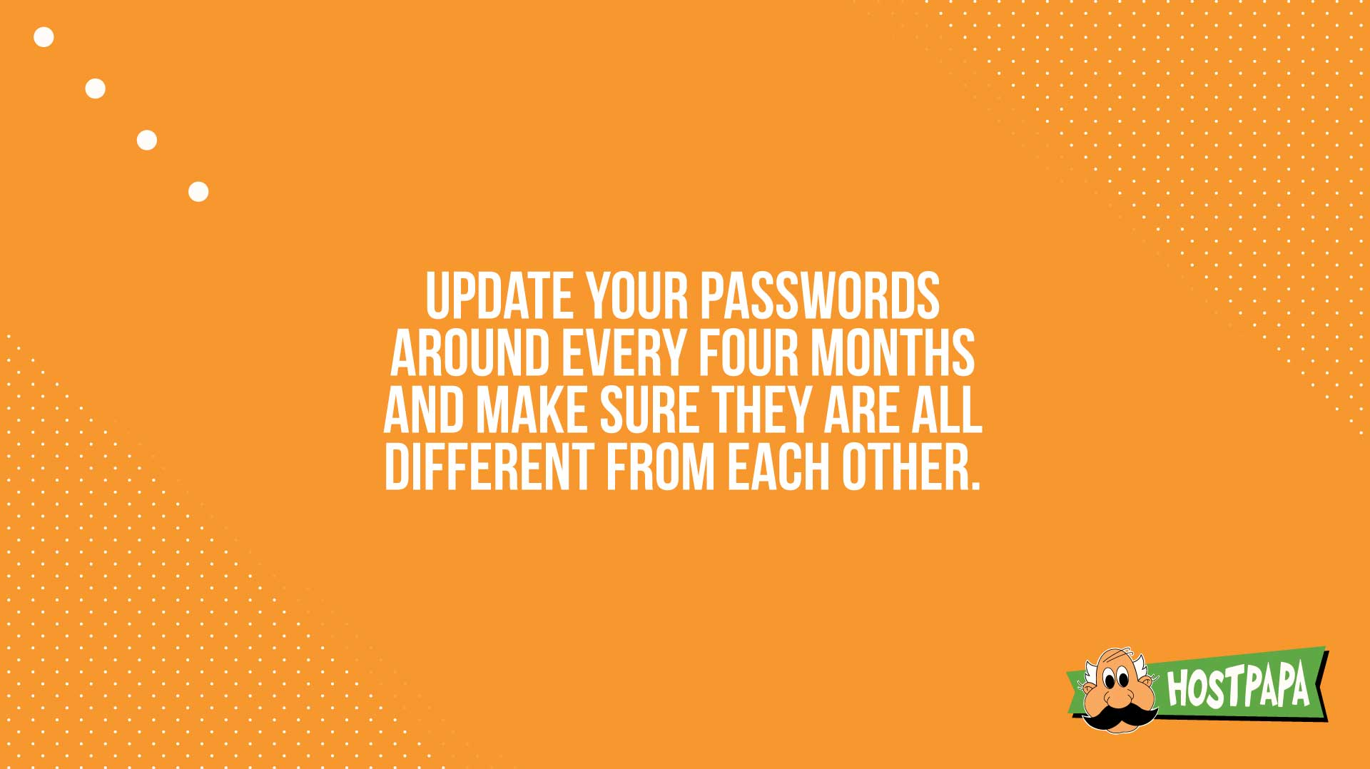 Update your passwords around every four months and make sure they are all different from each other