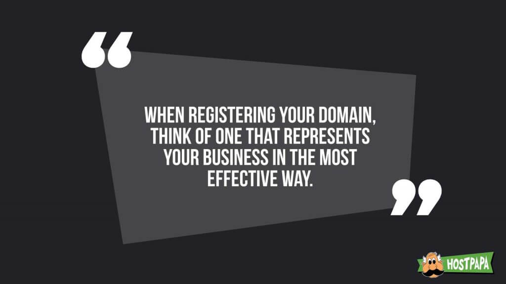 When registering your domain, think of one that represents your business int he most effective way