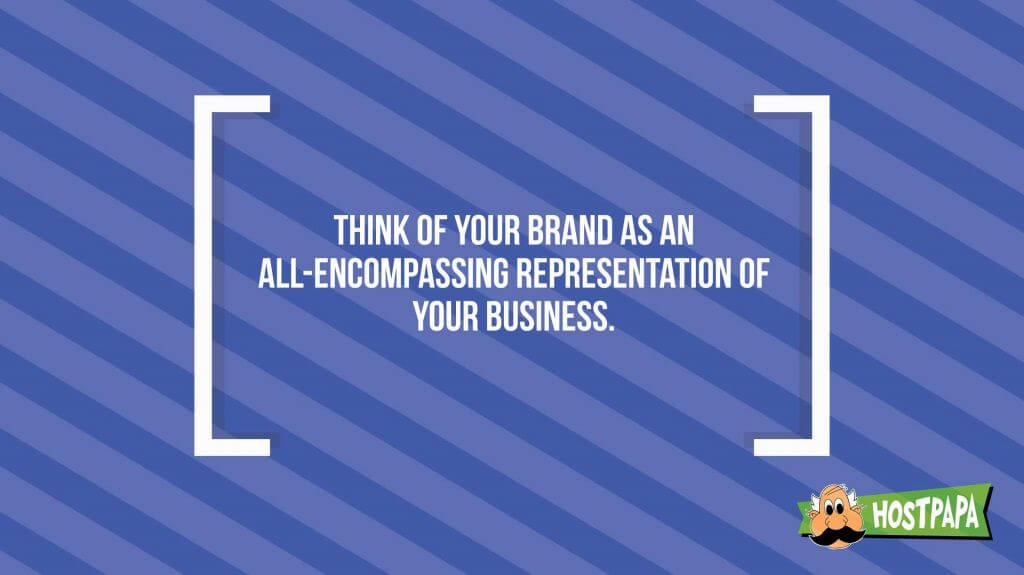 Think of your brand as an all-encompassing representation of your business.