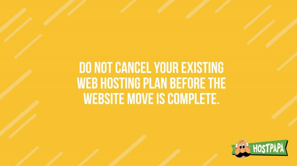 Do not cancel yoru existing web hosting plan before the website move is complete
