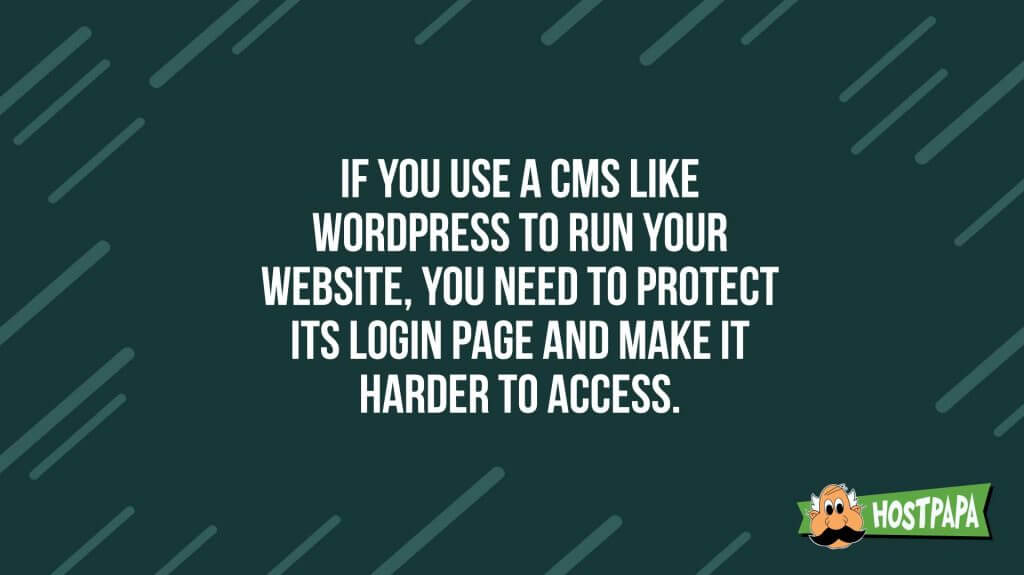 If you use a CMS like wordpress to run your website, you need to protect its login page and make it harder to access