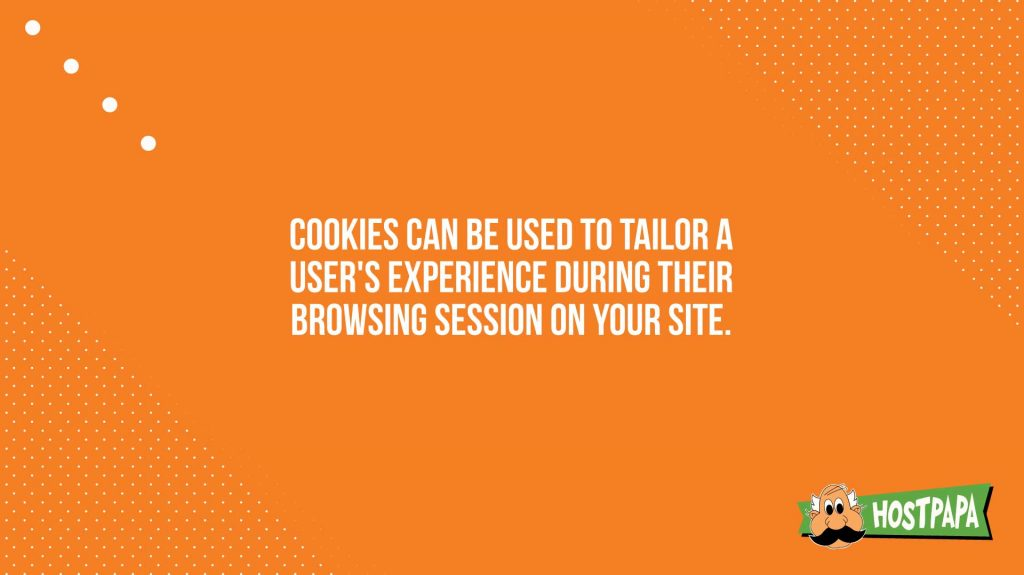 Cookies can be used to tailor a user's experience during their browsing session on your site