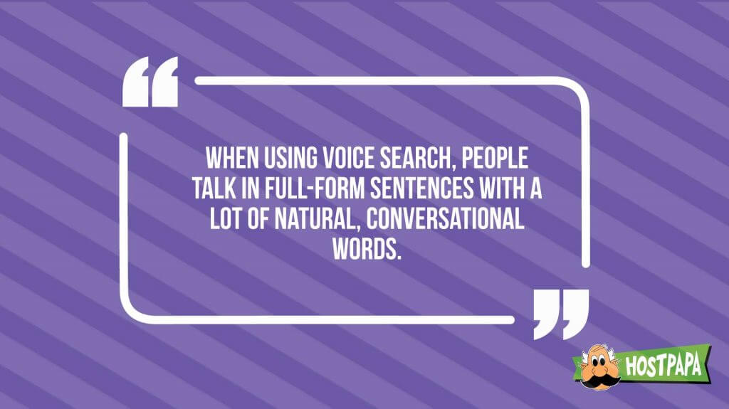 When using voice search, people talk in full-form sentences with a lot of natural conversational words