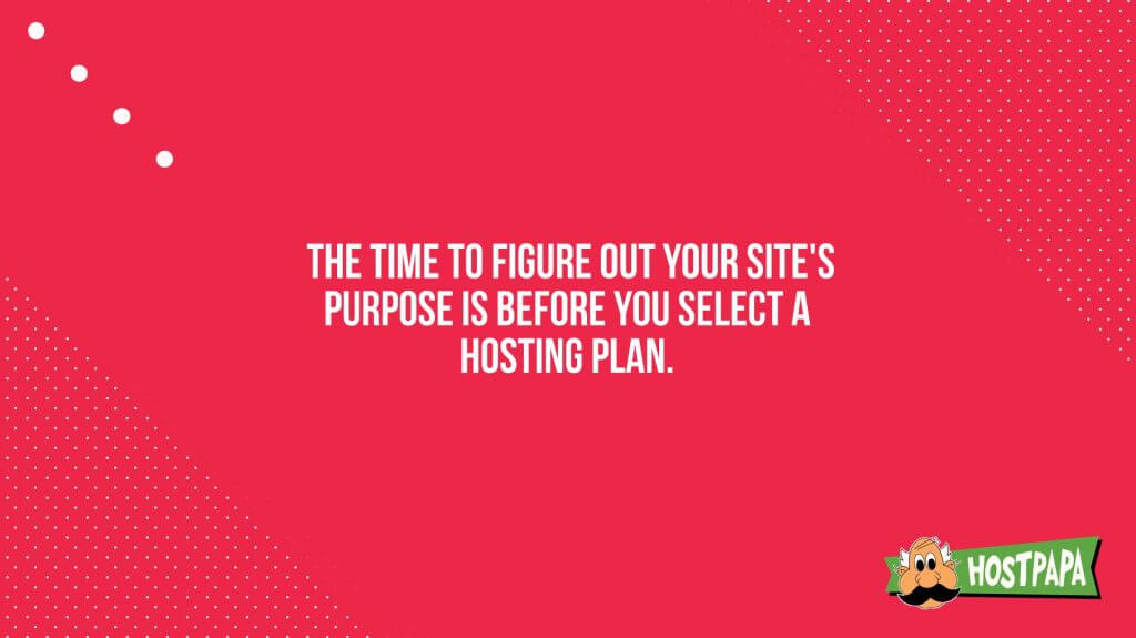 The time to figure out your site's purpose is before you select a hosting plan
