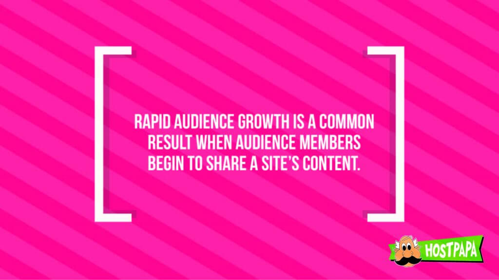 Rapid audience growth is a common result when audience memebers begin to share a site's content