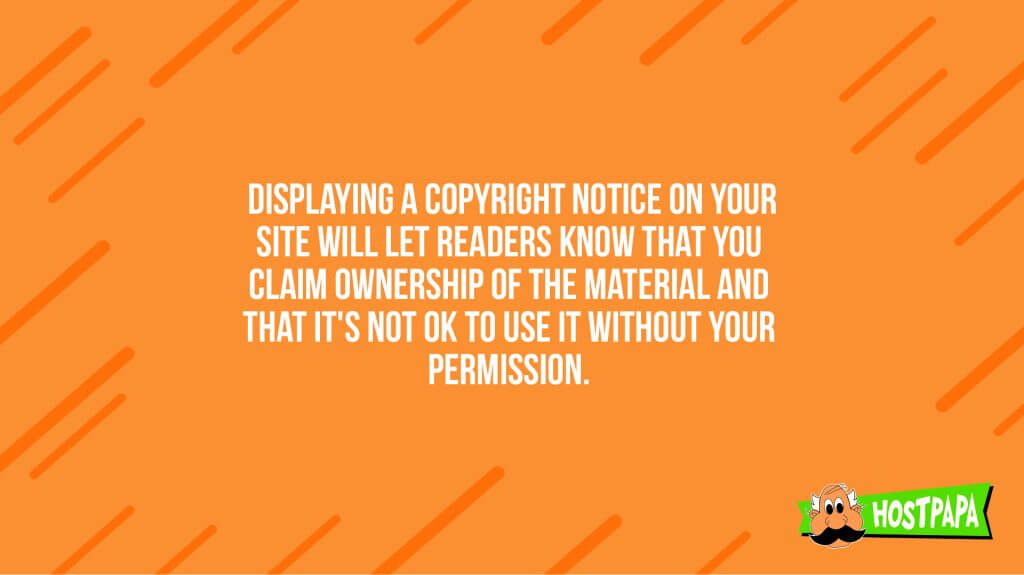 Displaying a copyright notice on your site will let readers know that you claim ownership of the material and that it's not ok to use it without your permission
