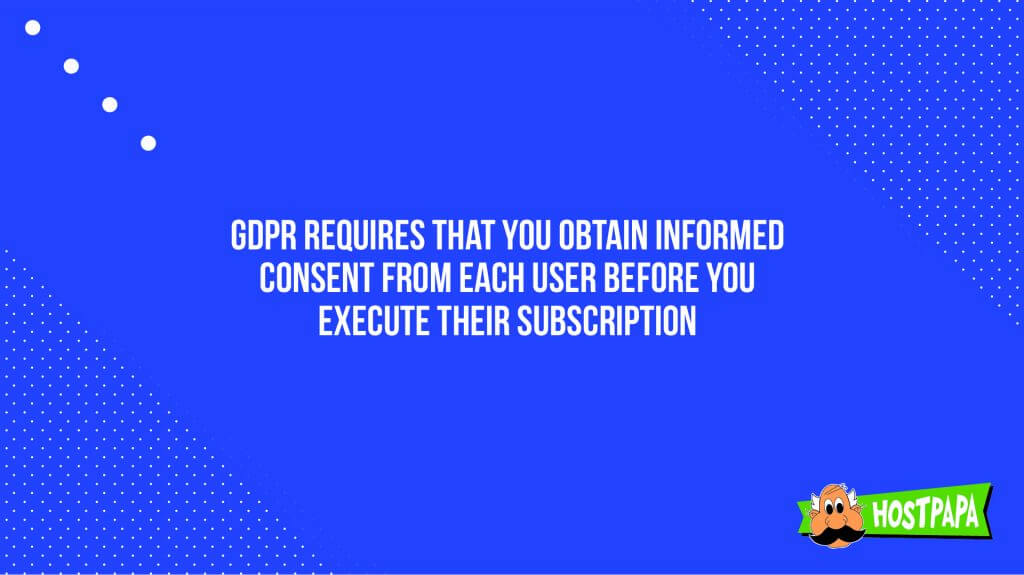 GDPR requires that you obtain informed consent from each user before you execute their subscription