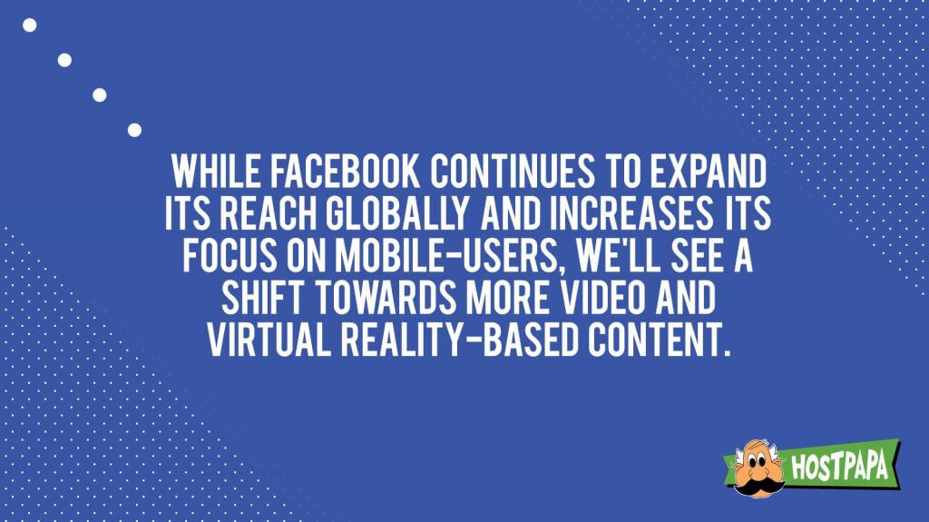 While facebook continues to expand its reach globally users we'll see shift towards more video and virtual reality